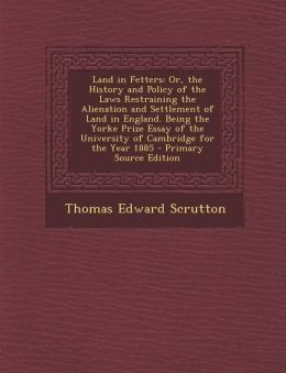 Land in Fetters: Or, the History and Policy of the Laws Restraining the Alienation and Settlement of Land in England. Being the Yorke Prize Essay of the University of Cambridge for the Year 1885 - Primary Source Edition