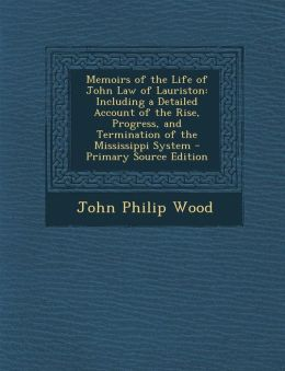 Memoirs of the Life of John Law of Lauriston: Including a Detailed Account of the Rise, Progress, and Termination of the Mississippi System - Primary Source Edition