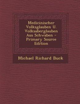 Medicinischer Volksglauben U. Volksaberglauben Aus Schwaben - Primary Source Edition
