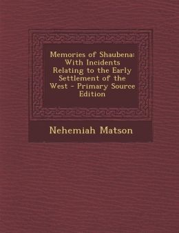 Memories of Shaubena: With Incidents Relating to the Early Settlement of the West - Primary Source Edition