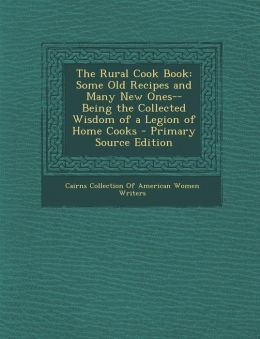 The Rural Cook Book: Some Old Recipes and Many New Ones--Being the Collected Wisdom of a Legion of Home Cooks - Primary Source Edition