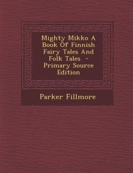 Mighty Mikko a Book of Finnish Fairy Tales and Folk Tales - Primary Source Edition