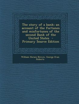 The Story of a Bank; An Account of the Fortunes and Misfortunes of the Second Bank of the United States - Primary Source Edition
