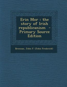 Erin Mor: The Story of Irish Republicanism - Primary Source Edition