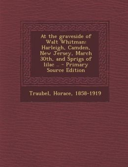 At the Graveside of Walt Whitman: Harleigh, Camden, New Jersey, March 30th, and Sprigs of Lilac .. - Primary Source Edition