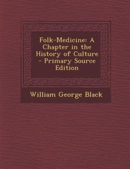 Folk-Medicine: A Chapter in the History of Culture - Primary Source Edition