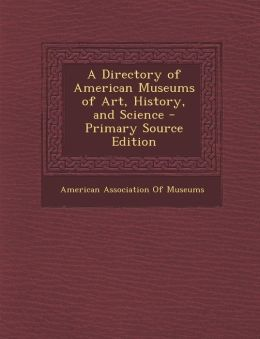 A Directory of American Museums of Art, History, and Science - Primary Source Edition