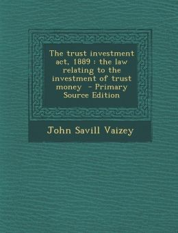 The Trust Investment ACT, 1889: The Law Relating to the Investment of Trust Money - Primary Source Edition