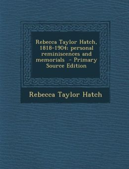 Rebecca Taylor Hatch, 1818-1904; Personal Reminiscences and Memorials - Primary Source Edition