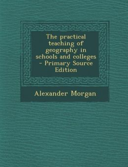 The Practical Teaching of Geography in Schools and Colleges - Primary Source Edition
