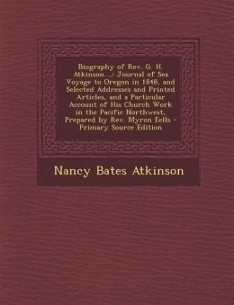 Biography of REV. G. H. Atkinson....: Journal of Sea Voyage to Oregon in 1848, and Selected Addresses and Printed Articles, and a Particular Account O