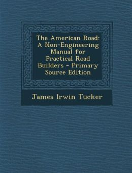 The American Road: A Non-Engineering Manual for Practical Road Builders - Primary Source Edition