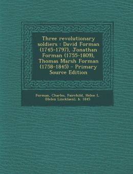 Three Revolutionary Soldiers: David Forman (1745-1797), Jonathan Forman (1755-1809), Thomas Marsh Forman (1758-1845) - Primary Source Edition