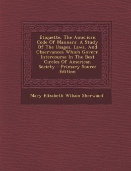 Etiquette, the American Code of Manners: A Study of the Usages, Laws, and Observances Which Govern Intercourse in the Best Circles of American Society