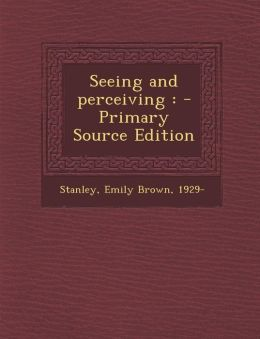 Seeing and Perceiving: - Primary Source Edition