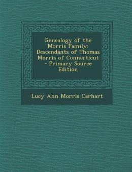 Genealogy of the Morris Family: Descendants of Thomas Morris of Connecticut - Primary Source Edition