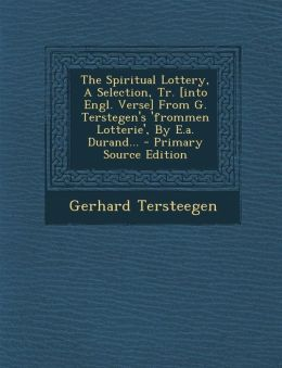 The Spiritual Lottery, a Selection, Tr. [Into Engl. Verse] from G. Terstegen's 'Frommen Lotterie', by E.A. Durand... - Primary Source Edition
