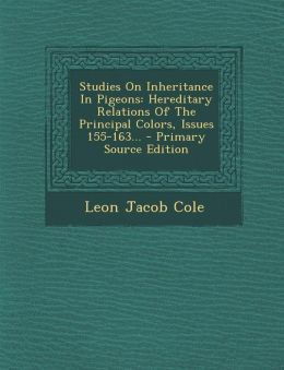 Studies on Inheritance in Pigeons: Hereditary Relations of the Principal Colors, Issues 155-163... - Primary Source Edition