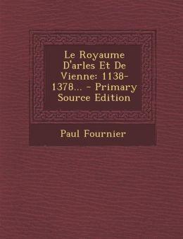 Le Royaume D'Arles Et de Vienne: 1138-1378... - Primary Source Edition