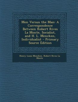Men Versus the Man: A Correspondence Between Robert Rives La Monte, Socialist, and H. L. Mencken, Individualist - Primary Source Edition