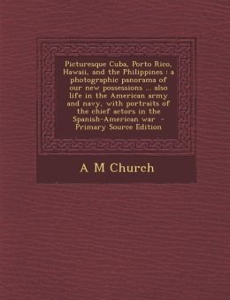Picturesque Cuba, Porto Rico, Hawaii, and the Philippines: A Photographic Panorama of Our New Possessions ... Also Life in the American Army and Navy,