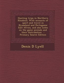 Hunting Trips in Northern Rhodesia. with Accounts of Sport and Travel in Nyasaland and Portuguese East Africa, and Also Notes on the Game Animals and