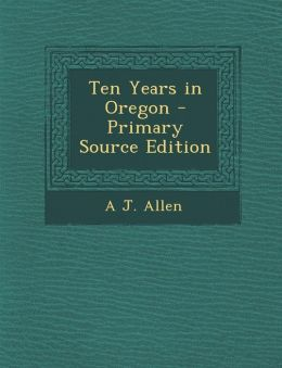 Ten Years in Oregon - Primary Source Edition