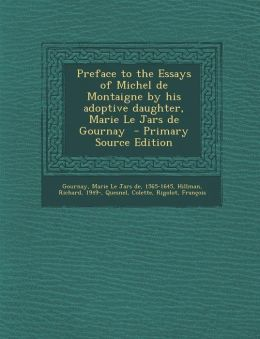 Preface to the Essays of Michel de Montaigne by His Adoptive Daughter, Marie Le Jars de Gournay - Primary Source Edition