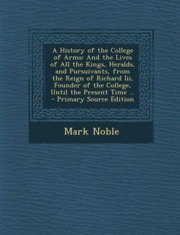 A History of the College of Arms: And the Lives of All the Kings, Heralds, and Pursuivants, from the Reign of Richard III, Founder of the College, U