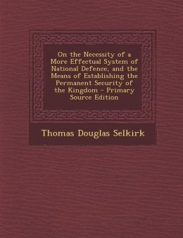 On the Necessity of a More Effectual System of National Defence, and the Means of Establishing the Permanent Security of the Kingdom
