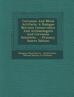 Corrosion and Metal Artifacts: A Dialogue Between Conservators and Archaeologists and Corrosion Scientists... - Primary Source Edition