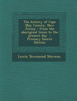 The History of Cape May County, New Jersey: From the Aboriginal Times to the Present Day - Primary Source Edition