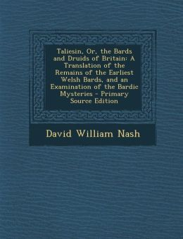 Taliesin, Or, the Bards and Druids of Britain: A Translation of the Remains of the Earliest Welsh Bards, and an Examination of the Bardic Mysteries -