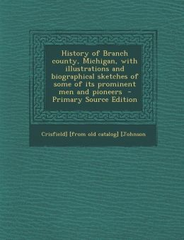 History of Branch County, Michigan, with Illustrations and Biographical Sketches of Some of Its Prominent Men and Pioneers - Primary Source Edition