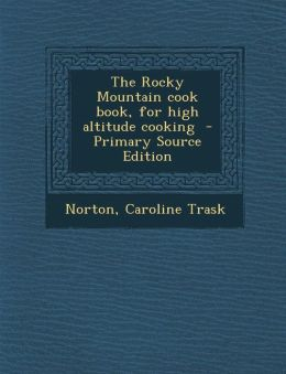 The Rocky Mountain Cook Book, for High Altitude Cooking - Primary Source Edition