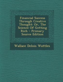 Financial Success Through Creative Thought: Or, the Science of Getting Rich - Primary Source Edition