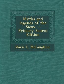 Myths and Legends of the Sioux - Primary Source Edition