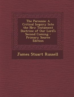The Parousia: A Critical Inquiry Into the New Testament Doctrine of Our Lord's Second Coming - Primary Source Edition