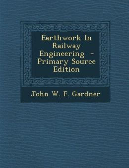 Earthwork in Railway Engineering - Primary Source Edition
