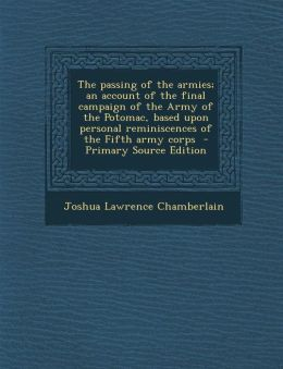 The passing of the armies; an account of the final campaign of the Army of the Potomac, based upon personal reminiscences of the Fifth army corps - Primary Source Edition