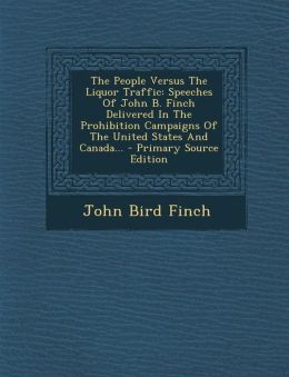 The People Versus The Liquor Traffic: Speeches Of John B. Finch Delivered In The Prohibition Campaigns Of The United States And Canada... - Primary Source Edition