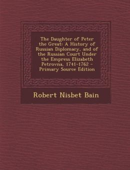 The Daughter of Peter the Great: A History of Russian Diplomacy, and of the Russian Court Under the Empress Elizabeth Petrovna, 1741-1762 - Primary Source Edition