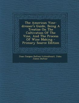 The American Vine-dresser's Guide, Being A Treatise On The Cultivation Of The Vine, And The Process Of Wine Making