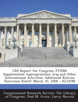 CRS Report for Congress: FY2006 Supplemental Appropriations: Iraq and Other International Activities; Additional Katrina Hurricane Relief: March 10, 2006 - RL33298