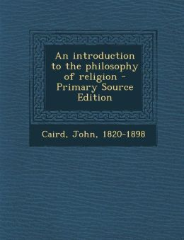 An introduction to the philosophy of religion - Primary Source Edition