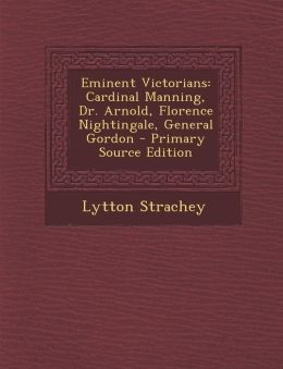 Eminent Victorians: Cardinal Manning, Dr. Arnold, Florence Nightingale, General Gordon - Primary Source Edition