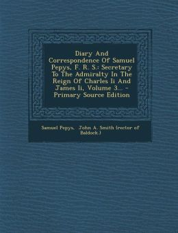 Diary And Correspondence Of Samuel Pepys, F. R. S.: Secretary To The Admiralty In The Reign Of Charles Ii And James Ii, Volume 3... - Primary Source Edition