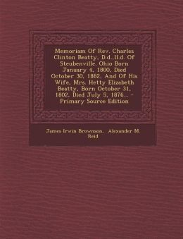Memoriam Of Rev. Charles Clinton Beatty, D.d.,ll.d. Of Steubenville. Ohio Born January 4, 1800, Died October 30, 1882, And Of His Wife, Mrs. Hetty Elizabeth Beatty, Born October 31, 1802, Died July 5, 1876... - Primary Source Edition