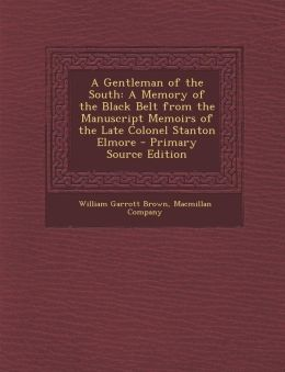 A Gentleman of the South: A Memory of the Black Belt from the Manuscript Memoirs of the Late Colonel Stanton Elmore - Primary Source Edition