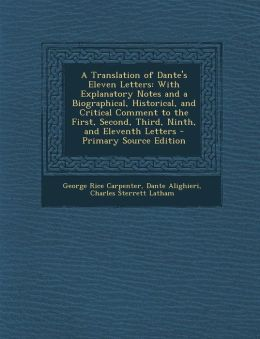 A Translation of Dante's Eleven Letters: With Explanatory Notes and a Biographical, Historical, and Critical Comment to the First, Second, Third, Ninth, and Eleventh Letters - Primary Source Edition